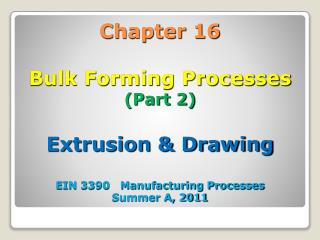 Chapter 16 Bulk Forming Processes (Part 2)  Extrusion & Drawing EIN 3390   Manufacturing Processes Summer A, 2011