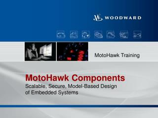 MotoHawk  Components Scalable, Secure, Model-Based Design  of Embedded Systems