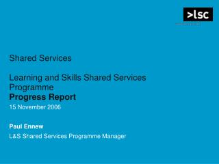Shared Services Learning and Skills Shared Services Programme Progress Report 15 November 2006 Paul Ennew L&S Shared Se