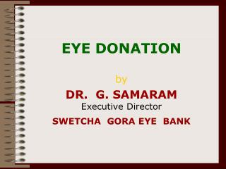 EYE DONATION by DR.  G. SAMARAM Executive Director SWETCHA  GORA EYE  BANK
