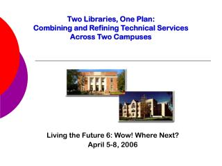 Two Libraries, One Plan: Combining and Refining Technical Services  Across Two Campuses
