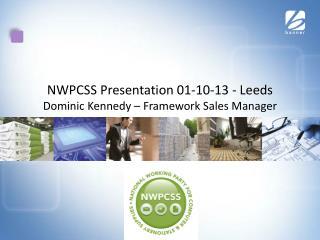 NWPCSS Presentation 01-10-13 - Leeds Dominic Kennedy – Framework Sales Manager