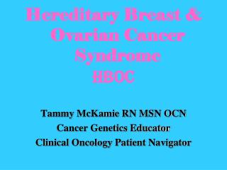 Hereditary Breast & Ovarian Cancer Syndrome  HBOC Tammy McKamie RN MSN OCN Cancer Genetics Educator Clinical Oncology P