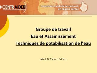 Groupe de travail  Eau et Assainissement  Techniques de potabilisation de l'eau Mardi 12 février – Orléans