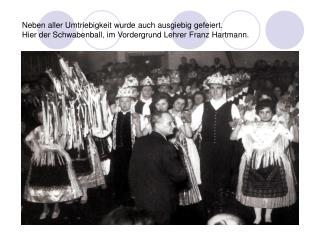 Neben aller Umtriebigkeit wurde auch ausgiebig gefeiert. Hier der Schwabenball, im Vordergrund Lehrer Franz Hartmann.
