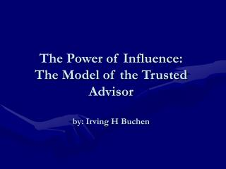 The Power of Influence: The Model of the Trusted Advisor by: Irving H Buchen