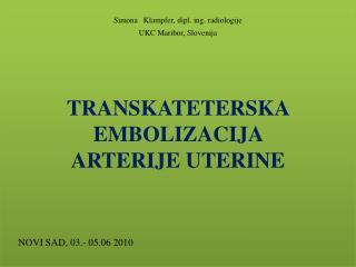 Simona Klampfer , dipl. ing. radiologije UKC Maribor, Slovenija TRANSKATETERSKA EMBOLIZACIJA  ARTERIJE UTERINE