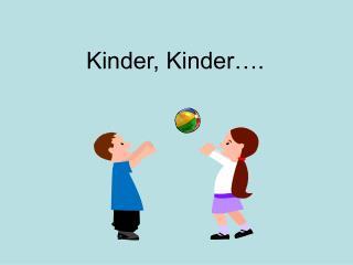 Kinder, Kinder….