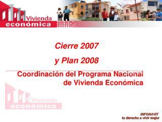 Cierre 2007 y Plan 2008  Coordinación del Programa Nacional de Vivienda Económica
