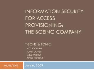 INFORMATION SECURITY FOR ACCESS PROVISIONING:  THE BOEING COMPANY T-BONE & TONIC: ALY BOGHANI   JOAN OLIVER   MIKE PATR