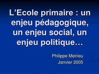 L'Ecole primaire : un enjeu pédagogique, un enjeu social, un enjeu politique…