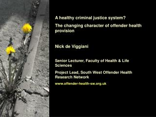 A healthy criminal justice system?  The changing character of offender health provision Nick de Viggiani Senior Lecture