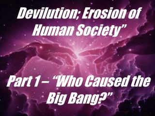 "Devilution; Erosion of Human Society""  Part 1 – ""Who Caused the Big Bang?"""