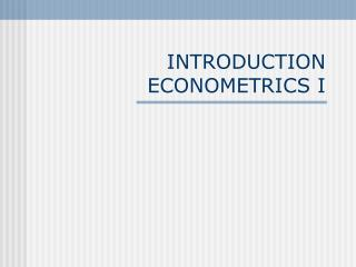 INTRODUCTION ECONOMETRICS I