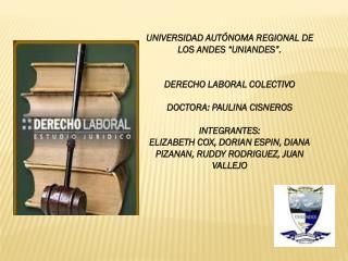 """UNIVERSIDAD AUTÓNOMA REGIONAL DE LOS ANDES """"UNIANDES"""". DERECHO LABORAL COLECTIVO  DOCTORA: PAULINA CISNEROS INTEGRANTES"""