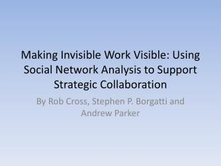 Making Invisible Work Visible: Using Social Network Analysis to Support Strategic Collaboration