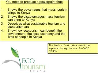 You need to produce a powerpoint that: Shows the advantages that mass tourism brings to Kenya Shows the disadvantages m