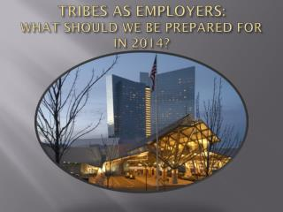 TRIBES AS EMPLOYERS:  WHAT SHOULD WE BE PREPARED FOR IN 2014?