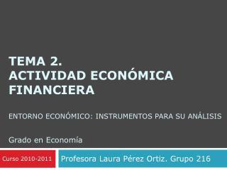 Tema 2.  Actividad económica FINANCIERA Entorno económico: instrumentos para su análisis Grado en Economía