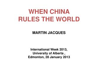 WHEN CHINA RULES THE WORLD MARTIN  JACQUES  International Week 2013,  University of Alberta ,  Edmonton , 28 January 20