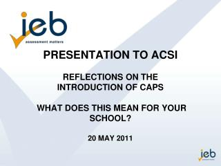 PRESENTATION TO ACSI REFLECTIONS ON THE  INTRODUCTION OF CAPS  WHAT DOES THIS MEAN FOR YOUR SCHOOL?  20 MAY 2011