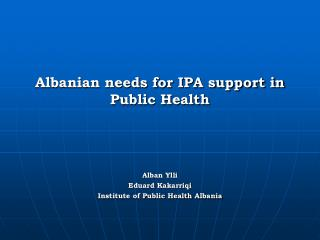 Albanian needs for IPA support in Public Health Alban Ylli Eduard Kakarriqi Institute of Public Health Albania