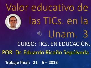Valor educativo de las TICs. en la Unam.  3