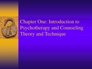 Chapter One: Introduction to Psychotherapy and Counseling Theory and Technique
