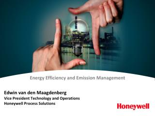 Edwin van den Maagdenberg Vice President Technology and Operations Honeywell Process Solutions
