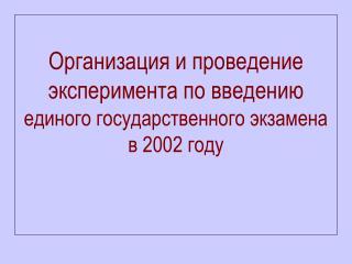 Организация и проведение эксперимента по введению единого государственного экзамена в 2002 году