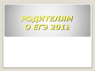 РОДИТЕЛЯМ  О ЕГЭ 201 2