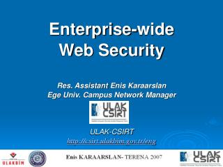 Enterprise-wide Web Security Res. Assistant  Enis Karaarslan Ege  Univ. Campus Network Manager ULAK-CSIRT http://csirt.