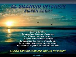 El silencio interior Eileen Caddy Música:  ernesto  CORTAZAR:  You  are my  destiny aUTOMÁTICO