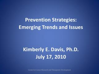 Prevention Strategies:  Emerging Trends and Issues Kimberly E. Davis, Ph.D.  July 17, 2010