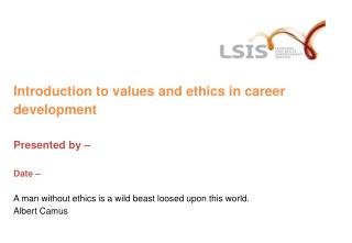 Introduction to values and ethics in career development Presented by – Date – A man without ethics is a wild beast loos