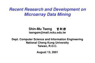 Recent Research and Development on Microarray Data Mining Shin-Mu Tseng  曾新穆 tsengsm@mail.ncku.edu.tw Dept. Computer Sc