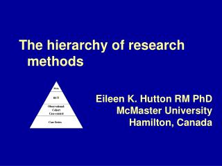The hierarchy of research methods Eileen K. Hutton RM PhD McMaster University  Hamilton,  Canada