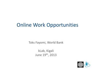 Toks Fayomi, World Bank kLab , Kigali June 19 th , 2013