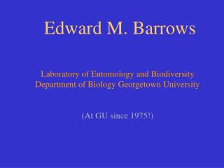 Edward M. Barrows   Laboratory of Entomology and Biodiversity Department of Biology Georgetown University    At GU sinc