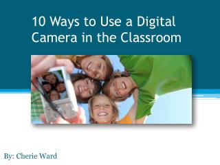 10 Ways to Use a Digital  C amera in the Classroom