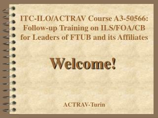 ITC-ILO/ACTRAV Course A3- 50566: Follow-up Training on ILS/FOA/CB for Leaders of FTUB and its Affiliates