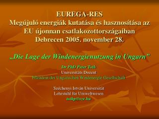 Dr PhD Peter Toth Universit ä ts Dozent Pr ä sident der Ungarischen Windenergie Gesellschaft Széchenyi István Universit