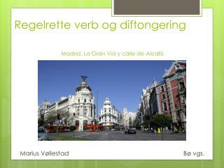 Regelrette verb og diftongering Madrid, La Gran Via y  calle  de  Alcalá
