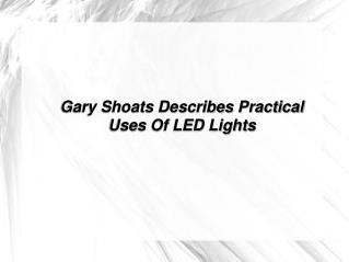 Gary Shoats Describes Practical Uses Of LED Lights