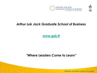 Arthur Lok Jack Graduate School of Business   gsb.tt       Where Leaders Come to Learn