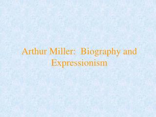 Arthur Miller:  Biography and Expressionism