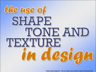 "Creative Design Assignment  - ""The use of shape, tone and texture in design"" 2nd November 2004"