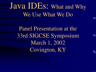 Java IDEs:  What and Why We Use What We Do Panel Presentation at the 33rd SIGCSE Symposium March 1, 2002 Covington, KY