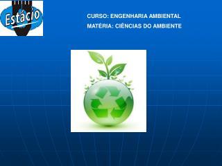 CURSO: ENGENHARIA AMBIENTAL MATÉRIA: CIÊNCIAS DO AMBIENTE