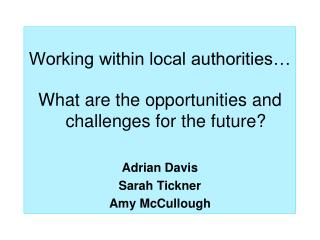 Working within local authorities… What are the opportunities and challenges for the future? Adrian Davis Sarah Tickner